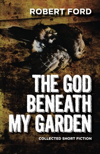 The God Beneath My Garden: Collected Short Fiction of Robert Ford: Ford, Robert