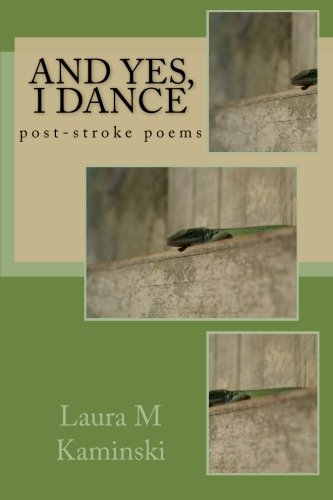 And Yes, I Dance: post-stroke poems: Laura M Kaminski