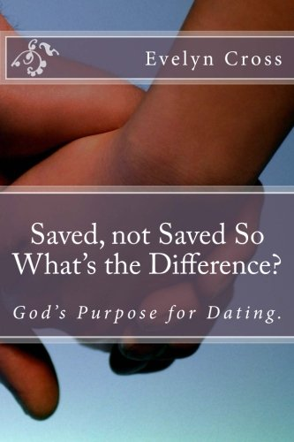 Saved, not Saved So What's the Difference?: God's Purpose for Dating: Evelyn Cross
