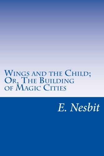 Wings and the Child; Or, the Building: Nesbit, E.