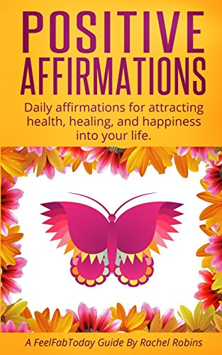 Positive Affirmations: Daily Affirmations for Attracting Health, Healing, Happiness Into Your Life.
