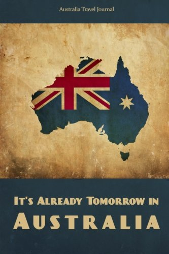9781500461775: Australia Travel Journal: It's Already Tomorrow in Australia