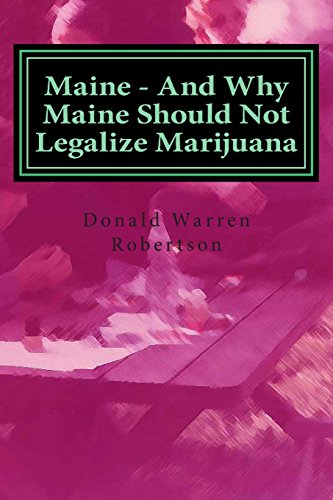 9781500465001: Maine - And Why Maine Should Not Legalize Marijuana: And why Augusta's Pro Dope Politicians have been played for fools by organized crime