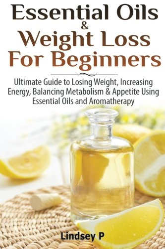 9781500466091: Essential Oils & Weight Loss For Beginners: Ultimate Guide to Losing Weight, Increasing Energy, Balancing Metabolism & Appetite Using Essential Oils & Aromatherapy