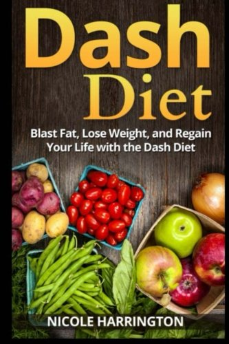 9781500475291: Dash Diet: Blast Fat, Lose Weight, and Regain Your Life with the Dash Diet