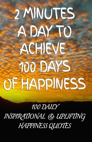 9781500476915: 2 Minutes a Day to Achieve 100 Days of Happiness: 100 Daily Inspirational & Uplifting Happiness Quotes