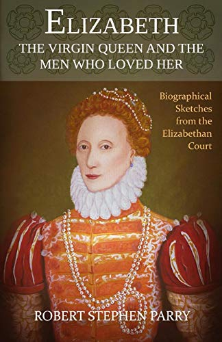9781500477172: ELIZABETH - The Virgin Queen and the Men who Loved Her: A series of biographical sketches from the Elizabethan court