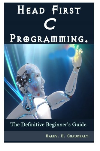 Head First C Programming :: The Definitive Beginner's Guide.: Harry. H. Chaudhary.