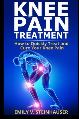 Knee Pain Treatment: How to Quickly Treat and Cure Your Knee Pain: Emily V. Steinhauser