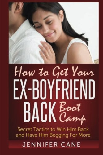 How to Get Your Ex-Boyfriend Back Boot Camp: Secret Tactics to Win Him Back and Have Him Begging ...