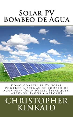 9781500493523: Solar PV Bombeo de Agua: Cómo construir PV Solar Powered Sistemas de Bombeo de agua para Deep Wells, Estanques, Arroyos, Lagos y Arroyos