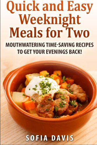 Quick and easy weeknight meals for two: Mouthwatering timesaving recipes to get your evenings back!...