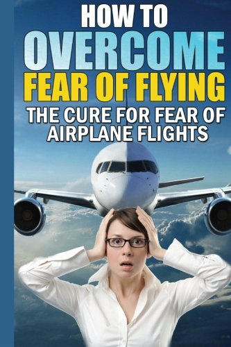 9781500523107: How To Overcome Fear of Flying: The Cure For Fear of Airplane Flights: Conquer Your Fear Flying!