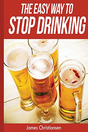 9781500523428: The Easy Way To Stop Drinking: Craft Beer, Cocktails, and Wine: Stop Drinking It All Today!