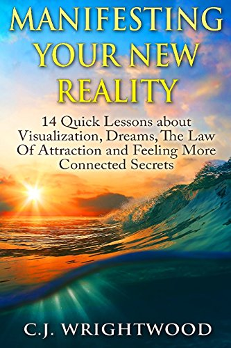 9781500526795: Manifesting Your New Reality: 14 Quick Lessons about Visualization, Dreams, The Law Of Attraction and Feeling More Connected Secrets