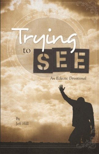 Trying to See: an eclectic devotional: Hill, Jeff