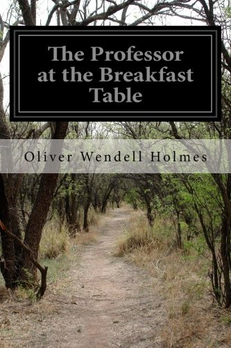 The Professor at the Breakfast Table: Wendell Holmes, Oliver