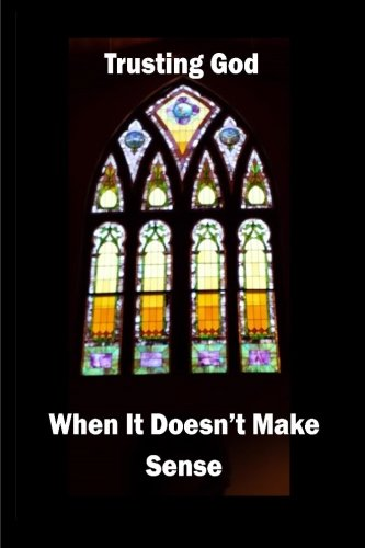 9781500545420: Trusting God When It Doesn't Make Sense
