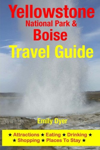 Yellowstone National Park & Boise Travel Guide: Attractions, Eating, Drinking, Shopping & ...