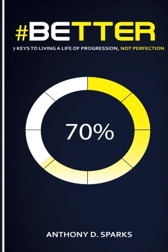 #Better: 7 Keys to Living A Life of Progression, Not Perfection: Anthony D. Sparks