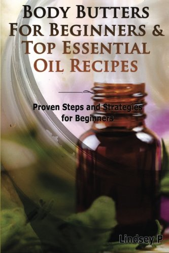 9781500567262: Body Butters For Beginners & Top Essential Oil Recipes: Prove Steps And Strategies For Beginners (Box Set) (Volume 4)