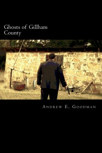 Ghosts of Gillham County: Goodman, Andrew E.