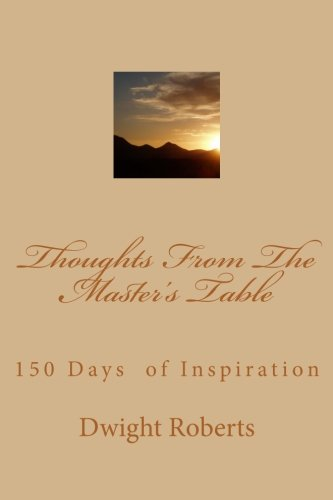 Thoughts From The Master's Table: 150 Days of Inspiration: Mr Dwight C Roberts Jr