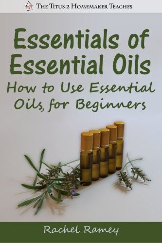 9781500571900: Essentials of Essential Oils: How to Use Essential Oils for Beginners (The Titus 2 Homemaker Teaches)