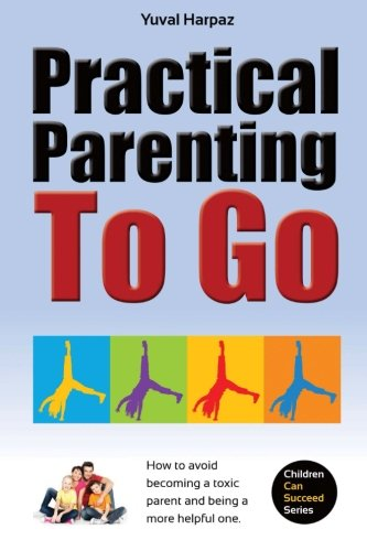 9781500574482: Practical Parenting To Go: How to avoid becoming a toxic parent and being a more helpful one (Children Can Succeed) (Volume 1)