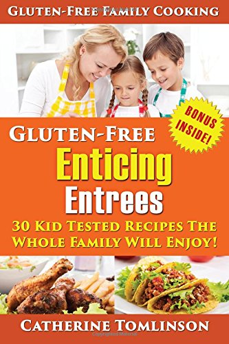 Gluten-Free Enticing Entrees: 30 Kid Tested Recipes The Whole Family Will Enjoy!