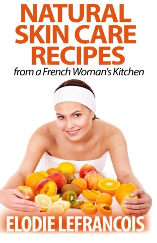 9781500576585: Natural Skin Care Recipes from a French Woman's Kitchen
