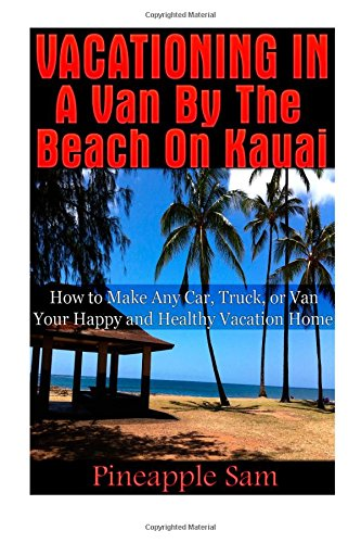 9781500576776: Vacationing in a Van by the Beach on Kauai -: How to Make Any Car, Truck, or Van Your Happy and Healthy Vacation Home