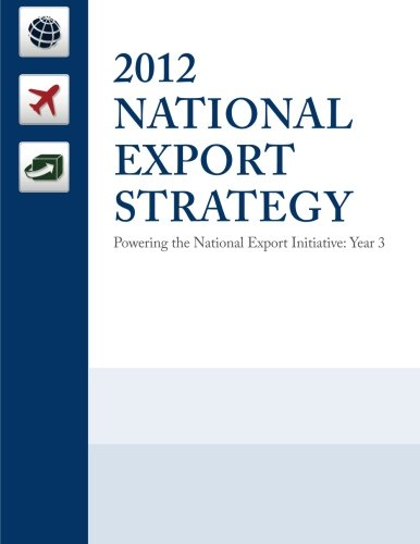 2012 National Export Strategy: Powering the National Export Initiative: United States Trade ...