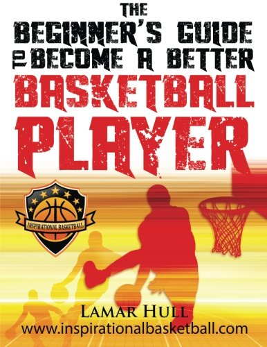 9781500584078: The Beginner's Guide to Becoming a Better Basketball Player
