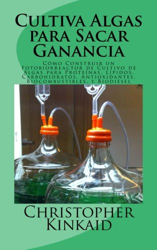 9781500584306: Cultiva Algas para Sacar Ganancia: Cómo Construir un Fotobiorreactor de Cultivo de Algas para Proteínas, Lípidos, Carbohidratos, Antioxidantes, Biocombustibles, y Biodiesel (Spanish Edition)