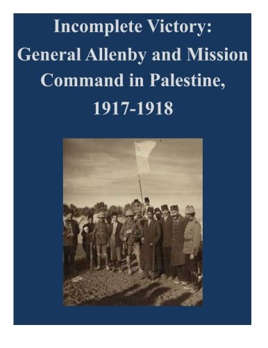 9781500588113: Incomplete Victory: General Allenby and Mission Command in Palestine, 1917-1918