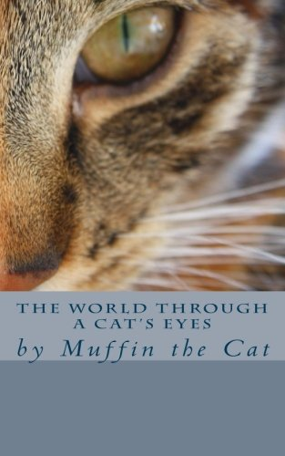 The World Through a Cat's Eyes: by Muffin the Cat: Muffin