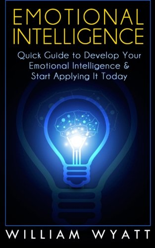 Emotional Intelligence: Quick Guide to Develop Your Emotional Intelligence and Start Applying It ...