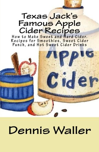 9781500604097: Texas Jack's Famous Apple Cider Recipes: How to Make Sweet and Hard Cider. Recipes for Smoothies, Sweet Cider Punch, and Hot Sweet Cider Drinks