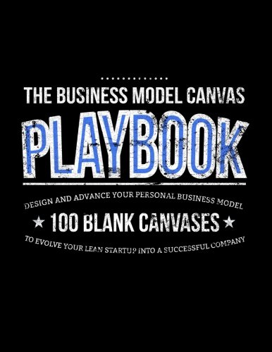 9781500606947: The Business Model Canvas Playbook: Design And Advance Your Personal Business Model On 100 Blank Canvases To Evolve Your Lean Startup Into A Successful Company (Lean Series) (Volume 1)