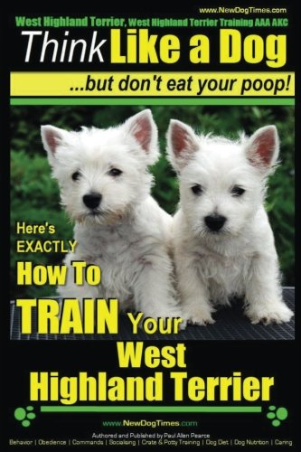9781500607685: West Highland Terrier, West Highland Terrier Training AAA AKC: Think Like a Dog, But Don't Eat Your Poop!: Here's EXACTLY How To Train Your West Highlan Terrier (Volume 1)