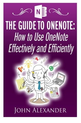 The Guide to OneNote: How to Use OneNote Effectively and Efficiently: John Alexander