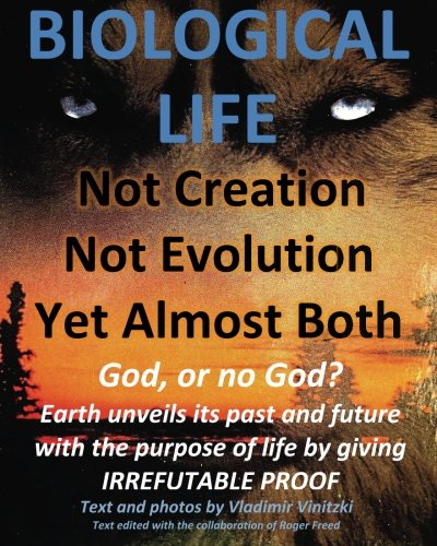 9781500618100: BIOLOGICAL LIFE Not Creation - Not Evolution - Yet Almost Both: God, or no God? Earth unveils its past and future with the purpose of life by giving IRREFUTABLE PROOF