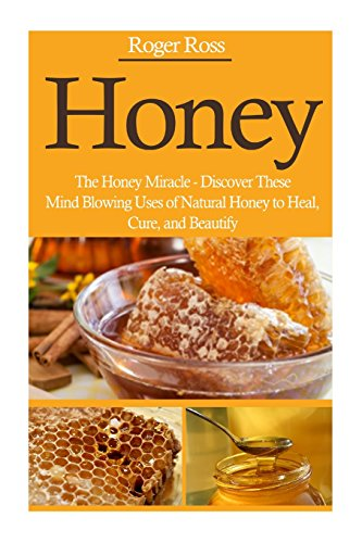9781500623418: Honey: The Honey Miracle – Discover These Mind Blowing Uses of Natural Honey to Heal, Cure, and Beautify