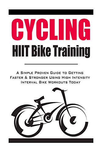 9781500623449: Cycling:HIIT Bike Training: A Simple Proven Guide to Getting Faster & Stronger Using High Intensity Interval Bike Workouts Today