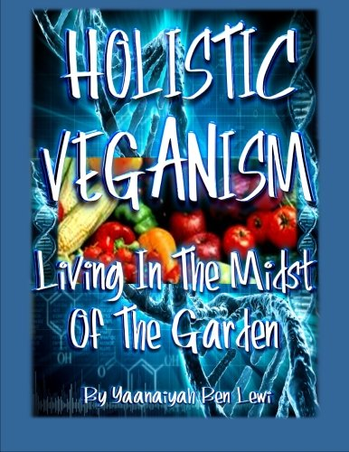 HOLISTIC VEGANISM: Living In The Midst Of The Garden: Lewi, Yaanaiyah Ben