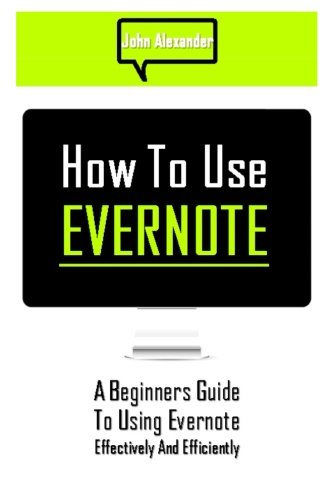 9781500625597: How to Use Evernote: A Beginners Guide to Using Evernote Effectively and Efficiently