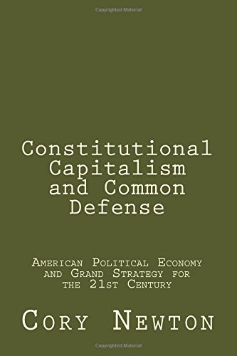 9781500626433: Constitutional Capitalism and Common Defense: American Political Economy and Grand Strategy for the 21st Century