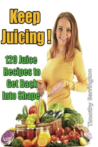 9781500634308: Keep Juicing !: 120 Juice Recipes to Get Back into Shape