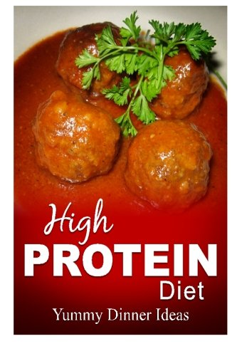 9781500643195: High Protein Diet - Yummy Dinner Ideas: High-Protein Cooking and Baking for Weight Loss and Energy
